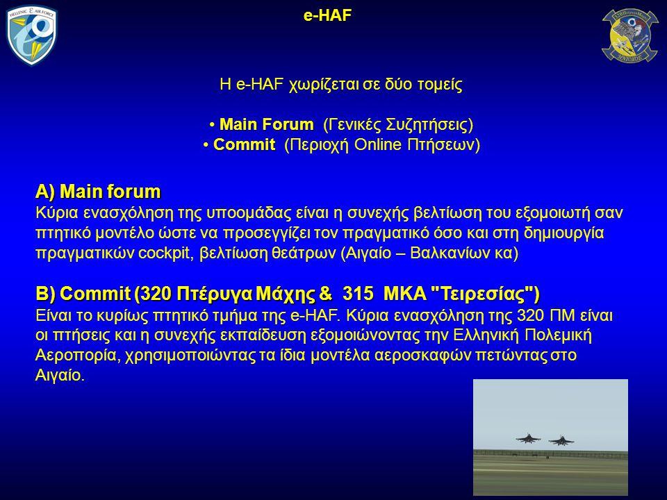 Η e-HAF χωρίζεται σε δύο τομείς Main Forum Main Forum (Γενικές Συζητήσεις) Commit Commit (Περιοχή Online Πτήσεων) e-HAF Α) Main forum Κύρια ενασχόληση της υποομάδας είναι η συνεχής βελτίωση του εξομοιωτή σαν πτητικό μοντέλο ώστε να προσεγγίζει τον πραγματικό όσο και στη δημιουργία πραγματικών cockpit, βελτίωση θεάτρων (Αιγαίο – Βαλκανίων κα) Β) Commit (320 Πτέρυγα Μάχης & 315 ΜΚΑ Τειρεσίας ) Είναι το κυρίως πτητικό τμήμα της e-HAF.