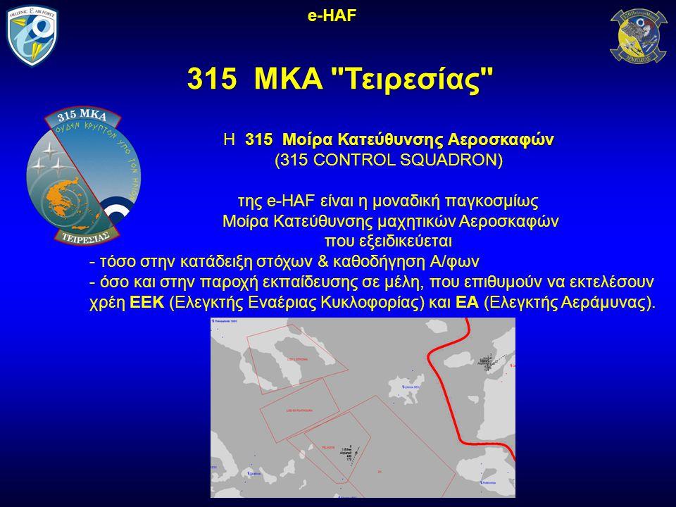 315 ΜΚΑ Τειρεσίας 315 ΜΚΑ Τειρεσίας e-HAF 315 Μοίρα Κατεύθυνσης Αεροσκαφών H 315 Μοίρα Κατεύθυνσης Αεροσκαφών (315 CONTROL SQUADRON) της e-HAF είναι η μοναδική παγκοσμίως Μοίρα Κατεύθυνσης μαχητικών Αεροσκαφών που εξειδικεύεται - τόσο στην κατάδειξη στόχων & καθοδήγηση Α/φων - όσο και στην παροχή εκπαίδευσης σε μέλη, που επιθυμούν να εκτελέσουν χρέη ΕΕΚ (Ελεγκτής Εναέριας Κυκλοφορίας) και ΕΑ (Ελεγκτής Αεράμυνας).