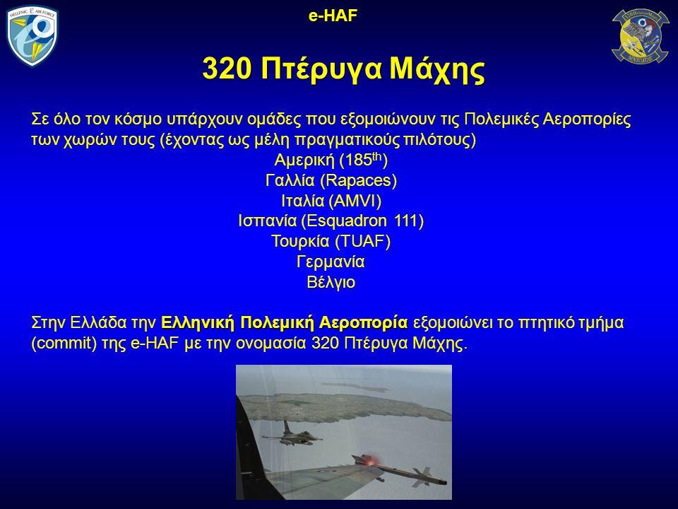 320 Πτέρυγα Μάχης e-HAF Σε όλο τον κόσμο υπάρχουν ομάδες που εξομοιώνουν τις Πολεμικές Αεροπορίες των χωρών τους (έχοντας ως μέλη πραγματικούς πιλότους) Αμερική (185 th ) Γαλλία (Rapaces) Ιταλία (AMVI) Ισπανία (Esquadron 111) Τουρκία (ΤUAF) Γερμανία Βέλγιο Ελληνική Πολεμική Αεροπορία Στην Ελλάδα την Ελληνική Πολεμική Αεροπορία εξομοιώνει το πτητικό τμήμα (commit) της e-HAF με την ονομασία 320 Πτέρυγα Μάχης.