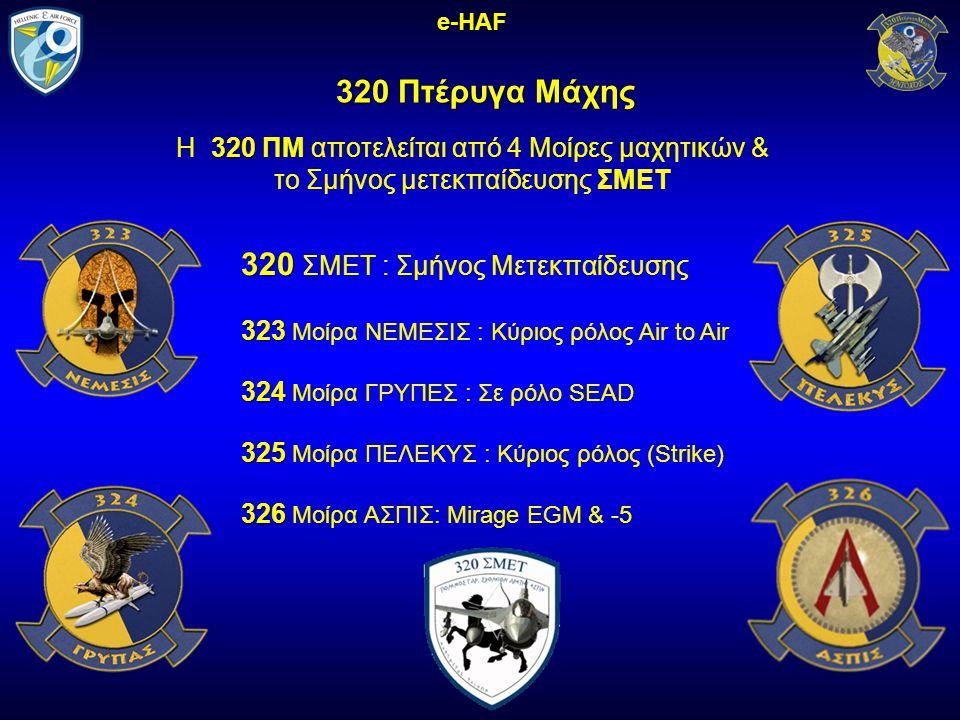 320 Πτέρυγα Μάχης e-HAF 320 ΠΜ Η 320 ΠΜ αποτελείται από 4 Μοίρες μαχητικών & ΣΜΕΤ το Σμήνος μετεκπαίδευσης ΣΜΕΤ 320 320 ΣΜΕΤ : Σμήνος Μετεκπαίδευσης 323 323 Μοίρα ΝΕΜΕΣΙΣ : Κύριος ρόλος Air to Air 324 324 Μοίρα ΓΡΥΠΕΣ : Σε ρόλο SEAD 325 325 Μοίρα ΠΕΛΕΚΥΣ : Κύριος ρόλος (Strike) 326 326 Μοίρα ΑΣΠΙΣ: Mirage EGM & -5