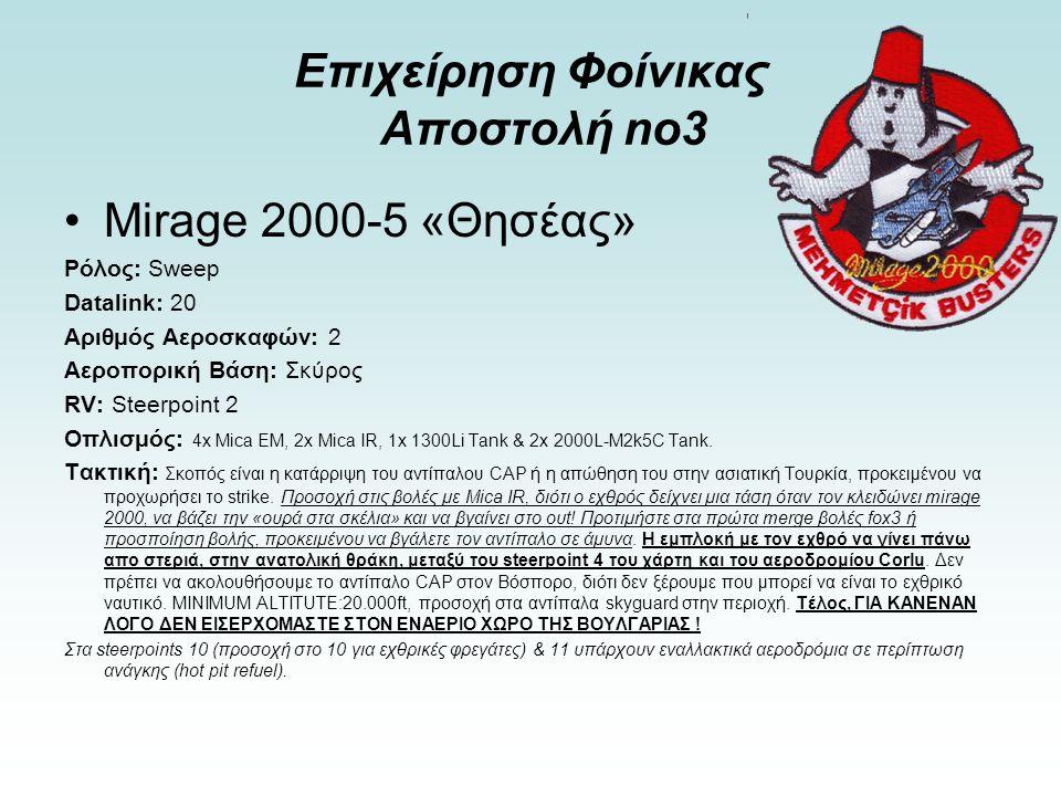 Επιχείρηση Φοίνικας Αποστολή no3 Mirage 2000-5 «Θησέας» Ρόλος: Sweep Datalink: 20 Αριθμός Αεροσκαφών: 2 Αεροπορική Βάση: Σκύρος RV: Steerpoint 2 Οπλισμός: 4x Mica EM, 2x Mica IR, 1x 1300Li Tank & 2x 2000L-M2k5C Tank.