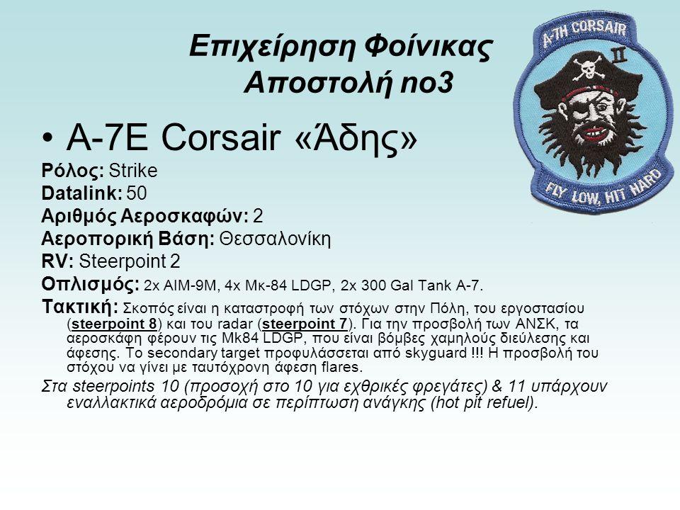 Επιχείρηση Φοίνικας Αποστολή no3 Α-7E Corsair «Άδης» Ρόλος: Strike Datalink: 50 Αριθμός Αεροσκαφών: 2 Αεροπορική Βάση: Θεσσαλονίκη RV: Steerpoint 2 Οπλισμός: 2x AIM-9Μ, 4x Μκ-84 LDGP, 2x 300 Gal Tank A-7.