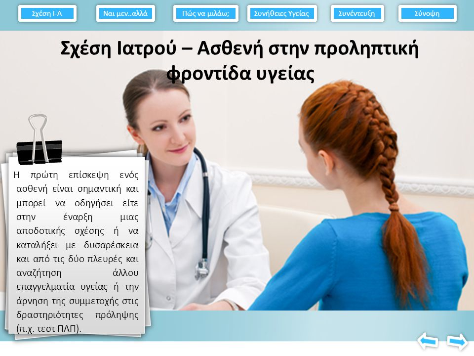 Σχέση Ιατρού – Ασθενή στην προληπτική φροντίδα υγείας Η πρώτη επίσκεψη ενός ασθενή είναι σημαντική και μπορεί να οδηγήσει είτε στην έναρξη μιας αποδοτικής σχέσης ή να καταλήξει με δυσαρέσκεια και από τις δύο πλευρές και αναζήτηση άλλου επαγγελματία υγείας ή την άρνηση της συμμετοχής στις δραστηριότητες πρόληψης (π.χ.