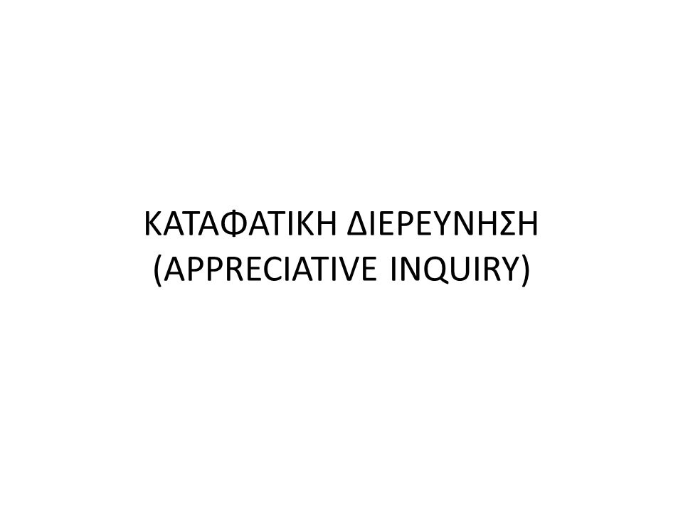 ΚΑΤΑΦΑΤΙΚΗ ΔΙΕΡΕΥΝΗΣΗ (APPRECIATIVE INQUIRY)
