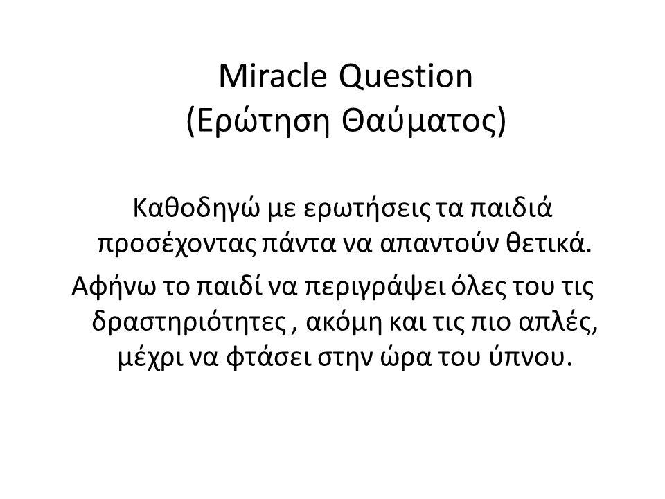 Miracle Question (Ερώτηση Θαύματος) Καθοδηγώ με ερωτήσεις τα παιδιά προσέχοντας πάντα να απαντούν θετικά. Αφήνω το παιδί να περιγράψει όλες του τις δρ