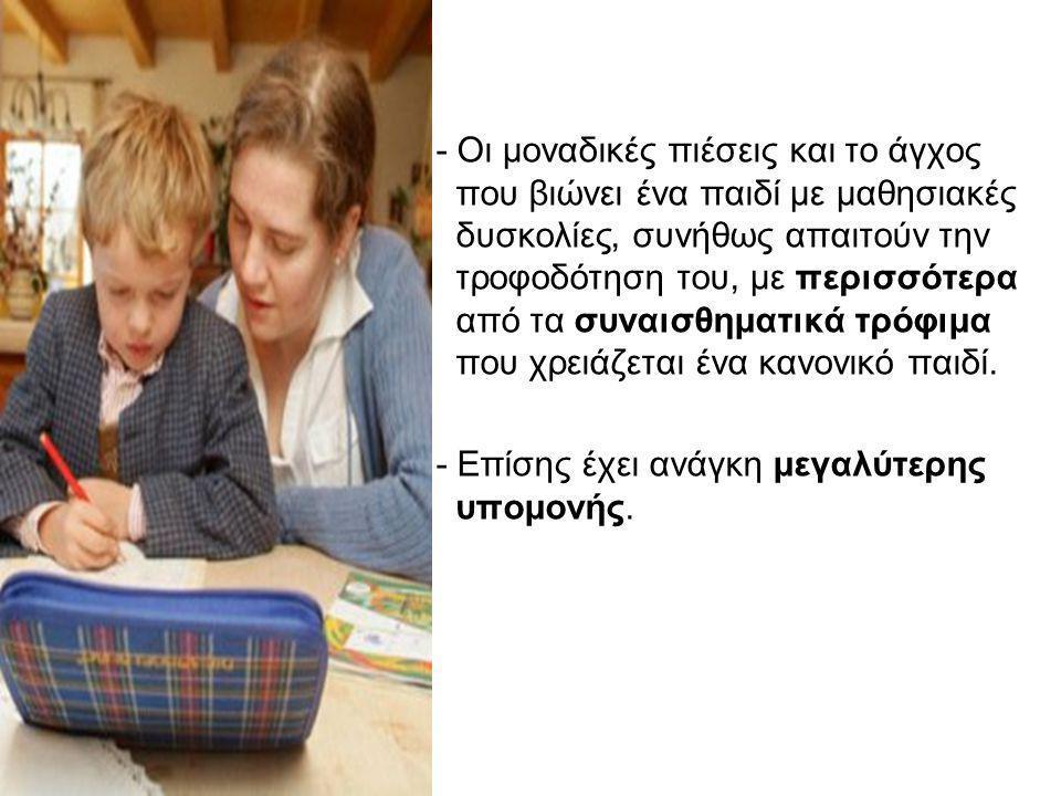 - Οι μοναδικές πιέσεις και το άγχος που βιώνει ένα παιδί με μαθησιακές δυσκολίες, συνήθως απαιτούν την τροφοδότηση του, με περισσότερα από τα συναισθη