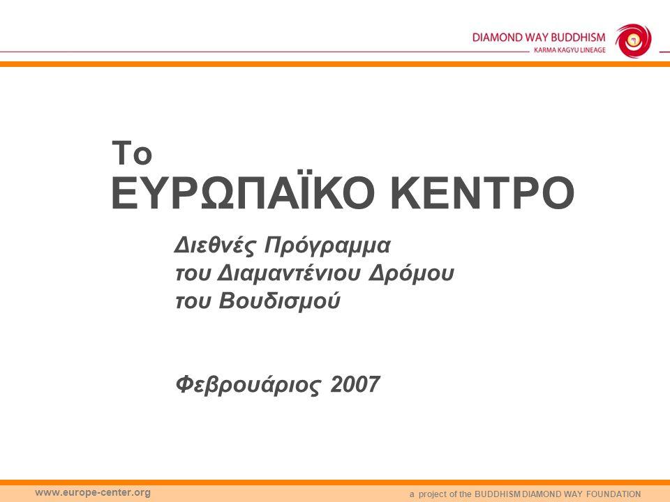 a project of the BUDDHISM DIAMOND WAY FOUNDATION www.europe-center.org Το ΕΥΡΩΠΑΪΚΟ ΚΕΝΤΡΟ Διεθνές Πρόγραμμα του Διαμαντένιου Δρόμου του Βουδισμού Φεβρουάριος 2007