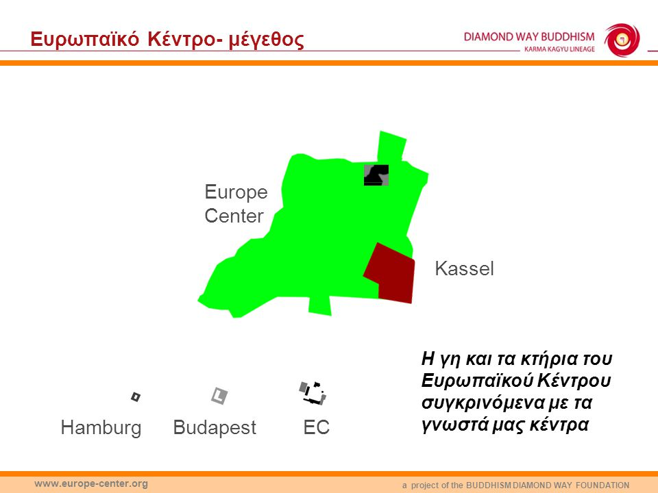 a project of the BUDDHISM DIAMOND WAY FOUNDATION www.europe-center.org Europe Center Eυρωπαϊκό Κέντρο- μέγεθος EC Kassel BudapestHamburg Η γη και τα κ