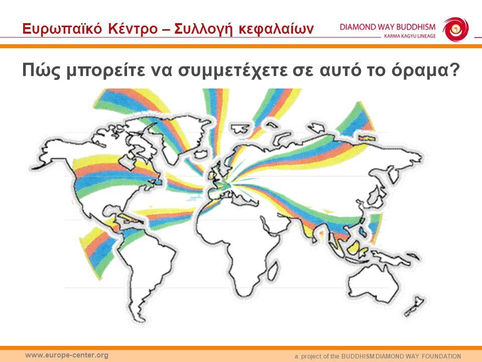 a project of the BUDDHISM DIAMOND WAY FOUNDATION www.europe-center.org Eυρωπαϊκό Κέντρο – Συλλογή κεφαλαίων Πώς μπορείτε να συμμετέχετε σε αυτό το όραμα