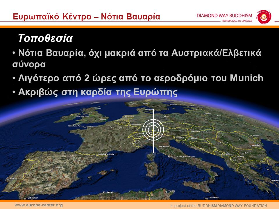 a project of the BUDDHISM DIAMOND WAY FOUNDATION www.europe-center.org Eυρωπαϊκό Κέντρο – Νότια Βαυαρία Νότια Βαυαρία, όχι μακριά από τα Αυστριακά/Ελβετικά σύνορα Λιγότερο από 2 ώρες από το αεροδρόμιο του Munich Ακριβώς στη καρδία της Ευρώπης Τοποθεσία