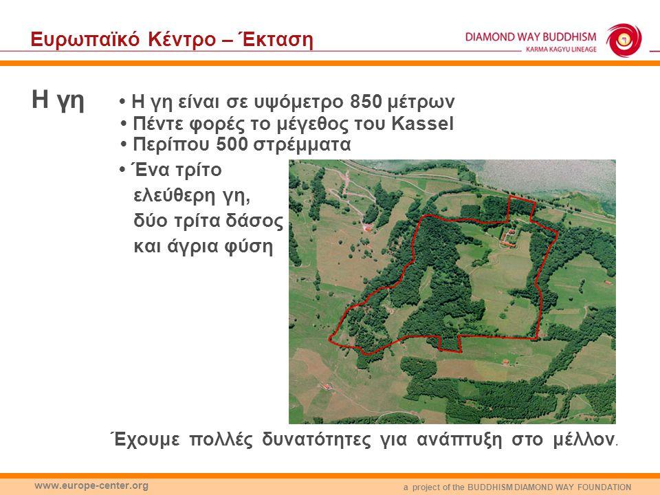 a project of the BUDDHISM DIAMOND WAY FOUNDATION www.europe-center.org Eυρωπαϊκό Κέντρο – Έκταση Η γη Η γη είναι σε υψόμετρο 850 μέτρων Πέντε φορές το μέγεθος του Kassel Περίπου 500 στρέμματα Ένα τρίτο ελεύθερη γη, δύο τρίτα δάσος και άγρια φύση Έχουμε πολλές δυνατότητες για ανάπτυξη στο μέλλον.