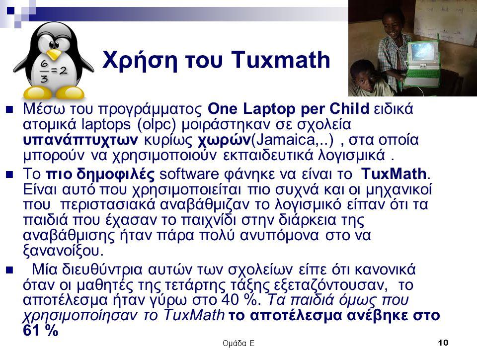 Ομάδα Ε 10 Χρήση του Τuxmath Μέσω του προγράμματος One Laptop per Child ειδικά ατομικά laptops (olpc) μοιράστηκαν σε σχολεία υπανάπτυχτων κυρίως χωρών(Jamaica,..), στα οποία μπορούν να χρησιμοποιούν εκπαιδευτικά λογισμικά.