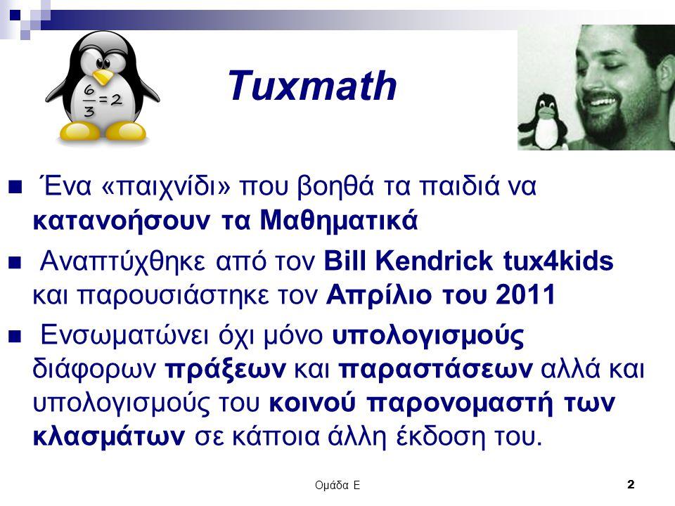 Ομάδα Ε 2 Tuxmath Ένα «παιχνίδι» που βοηθά τα παιδιά να κατανοήσουν τα Μαθηματικά Αναπτύχθηκε από τον Bill Kendrick tux4kids και παρουσιάστηκε τον Απρίλιο του 2011 Ενσωματώνει όχι μόνο υπολογισμούς διάφορων πράξεων και παραστάσεων αλλά και υπολογισμούς του κοινού παρονομαστή των κλασμάτων σε κάποια άλλη έκδοση του.