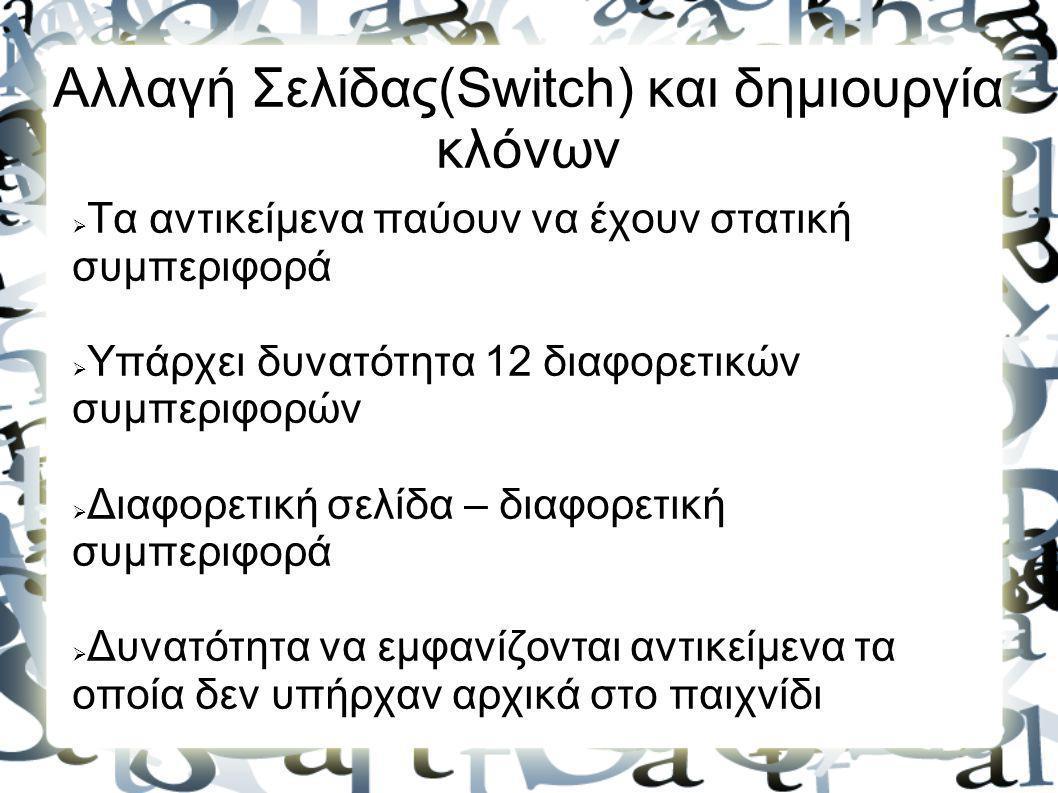 Αλλαγή Σελίδας(Switch) και δημιουργία κλόνων  Τα αντικείμενα παύουν να έχουν στατική συμπεριφορά  Υπάρχει δυνατότητα 12 διαφορετικών συμπεριφορών 
