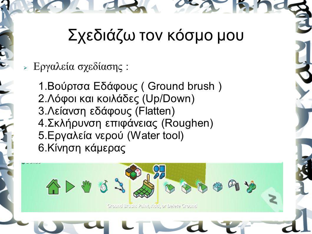 Σχεδιάζω τον κόσμο μου  Εργαλεία σχεδίασης : 1.Βούρτσα Εδάφους ( Ground brush ) 2.Λόφοι και κοιλάδες (Up/Down) 3.Λείανση εδάφους (Flatten) 4.Σκλήρυνσ