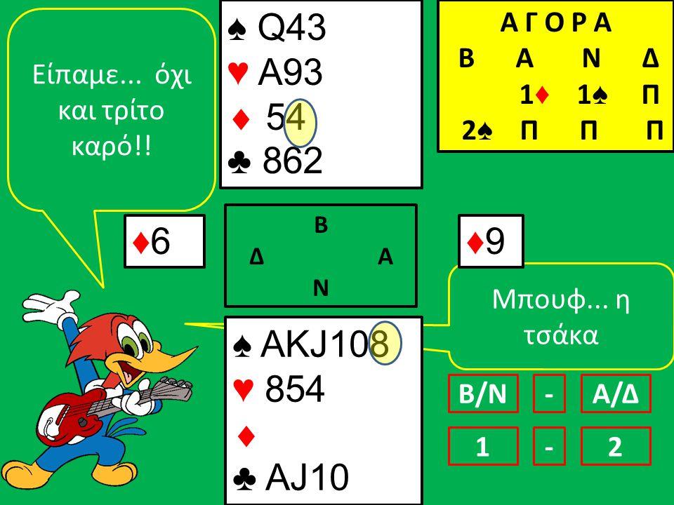 Μπουφ... η τσάκα ♠ AΚJ108 ♥ 854  ♣ AJ10 ♠ Q43 ♥ Α93  54 ♣ 862 ♦6♦6 Β Δ Α Ν ♦9♦9 Eίπαμε...