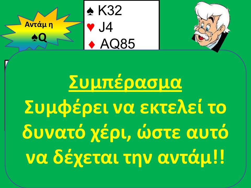 Β Δ Α Ν ♠ QJ108 ♥ A96  J103 ♣ 975 ♠ A94 ♥ K8  K962 ♣ A1086 Αντάμ η ♠ Q ♠ Κ32 ♥ J4  AQ85 ♣ KQJ3 ♠ 765 ♥ Q107532  74 ♣ 42 Συμπέρασμα Συμφέρει να εκτ