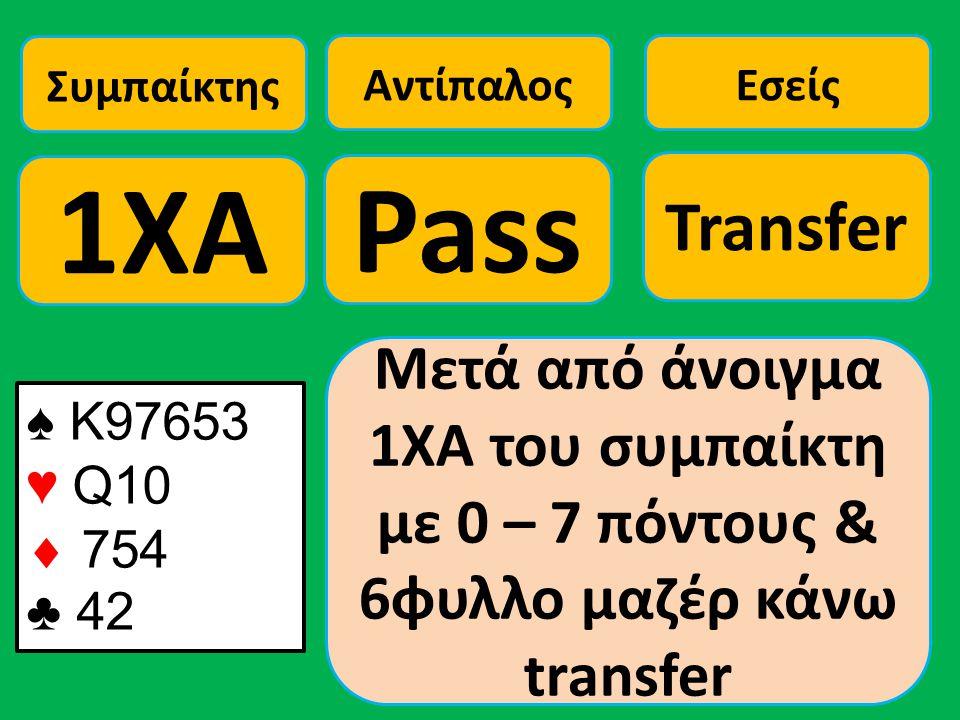 ♠ Κ97653 ♥ Q10  754 ♣ 42 Συμπαίκτης 1ΧΑ Αντίπαλος Pass Εσείς Transfer Μετά από άνοιγμα 1ΧΑ του συμπαίκτη με 0 – 7 πόντους & 6φυλλο μαζέρ κάνω transfe