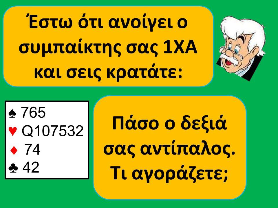 ♠ 765 ♥ Q107532  74 ♣ 42 Έστω ότι ανοίγει ο συμπαίκτης σας 1ΧΑ και σεις κρατάτε: Πάσο ο δεξιά σας αντίπαλος. Τι αγοράζετε;