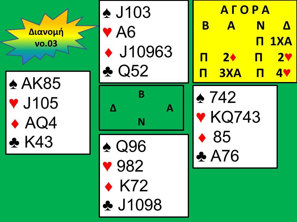 Β Δ Α Ν ♠ AK85 ♥ J105  AQ4 ♣ K43 ♠ 742 ♥ KQ743  85 ♣ A76 Διανομή νο.03 ♠ J103 ♥ A6  J10963 ♣ Q52 ♠ Q96 ♥ 982  K72 ♣ J1098 Α Γ Ο Ρ Α B Α Ν Δ Π 1XA