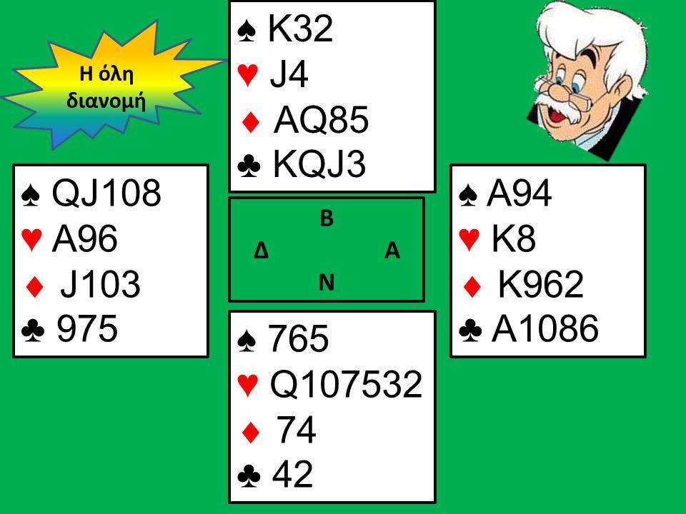 Β Δ Α Ν ♠ QJ108 ♥ A96  J103 ♣ 975 ♠ A94 ♥ K8  K962 ♣ A1086 Η όλη διανομή ♠ Κ32 ♥ J4  AQ85 ♣ KQJ3 ♠ 765 ♥ Q107532  74 ♣ 42