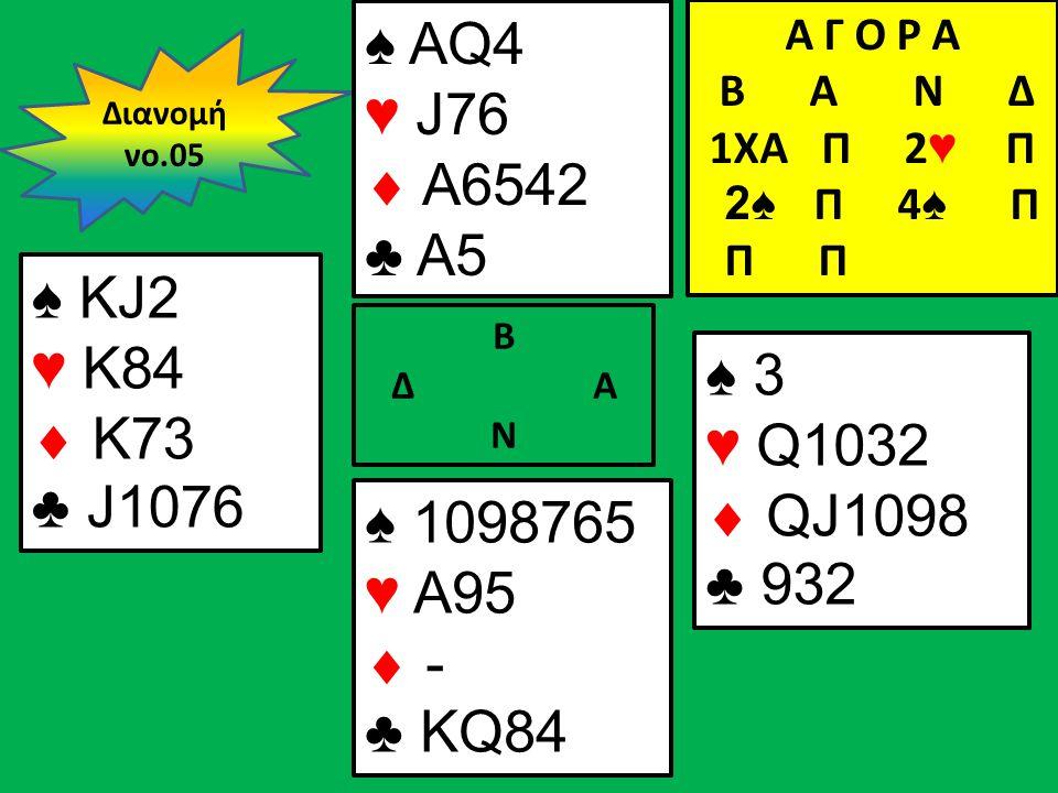 Β Δ Α Ν ♠ KJ2 ♥ Κ84  Κ73 ♣ J1076 ♠ 3 ♥ Q1032  QJ1098 ♣ 932 Διανομή νο.05 ♠ AQ4 ♥ J76  A6542 ♣ A5 ♠ 1098765 ♥ A95  - ♣ KQ84 Α Γ Ο Ρ Α B Α Ν Δ 1XA Π