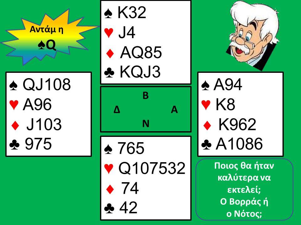 Β Δ Α Ν ♠ QJ108 ♥ A96  J103 ♣ 975 ♠ A94 ♥ K8  K962 ♣ A1086 Αντάμ η ♠ Q ♠ Κ32 ♥ J4  AQ85 ♣ KQJ3 ♠ 765 ♥ Q107532  74 ♣ 42 Ποιος θα ήταν καλύτερα να
