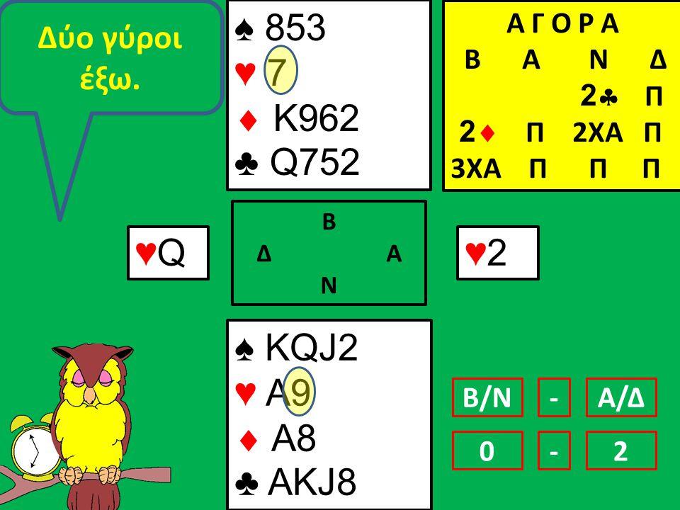 ♠ KQJ2 ♥ A9  A8 ♣ AKJ8 ♠ 853 ♥ 7  Κ962 ♣ Q752 Β Δ Α Ν ♥2♥2 Α Γ Ο Ρ Α B Α Ν Δ 2  Π 2  Π 2ΧΑ Π 3ΧΑ Π Π Π ♥Q♥Q Δύο γύροι έξω.