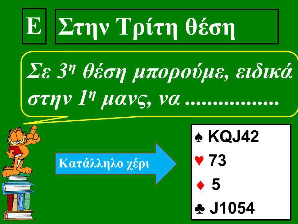 Ε Στην Τρίτη θέση Σε 3 η θέση μπορούμε, ειδικά στην 1 η μανς, να................. ♠ ΚQJ42 ♥ 73  5 ♣ J1054 Kατάλληλο χέρι