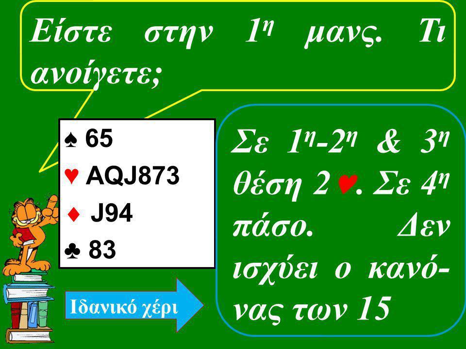 Είστε στην 1 η μανς. Τι ανοίγετε; ♠ 65 ♥ ΑQJ873  J94 ♣ 83 Σε 1 η -2 η & 3 η θέση 2. Σε 4 η πάσο. Δεν ισχύει ο κανό- νας των 15 Ιδανικό χέρι
