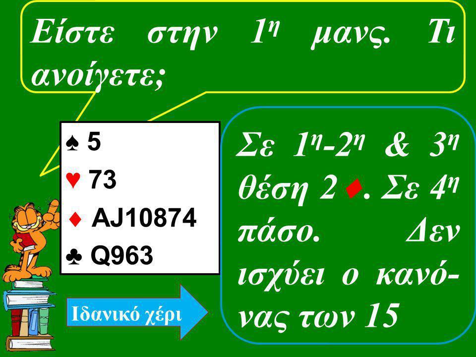 Είστε στην 1 η μανς. Τι ανοίγετε; ♠ 5 ♥ 73  ΑJ10874 ♣ Q963 Σε 1 η -2 η & 3 η θέση 2 . Σε 4 η πάσο. Δεν ισχύει ο κανό- νας των 15 Ιδανικό χέρι