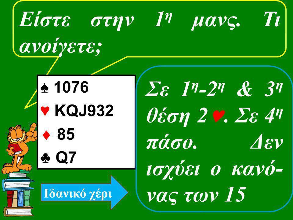 Είστε στην 1 η μανς. Τι ανοίγετε; ♠ 1076 ♥ KQJ932  85 ♣ Q7 Σε 1 η -2 η & 3 η θέση 2. Σε 4 η πάσο. Δεν ισχύει ο κανό- νας των 15 Ιδανικό χέρι