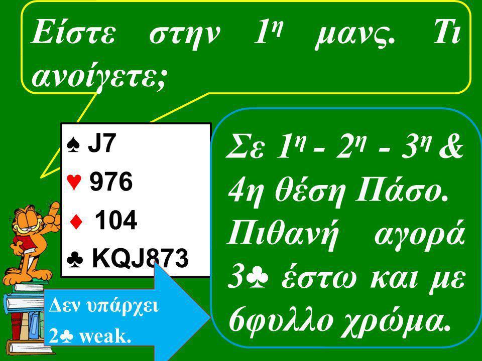 Είστε στην 1 η μανς. Τι ανοίγετε; ♠ J7 ♥ 976  104 ♣ KQJ873 Σε 1 η - 2 η - 3 η & 4η θέση Πάσο. Πιθανή αγορά 3 ♣ έστω και με 6φυλλο χρώμα. Δεν υπάρχει