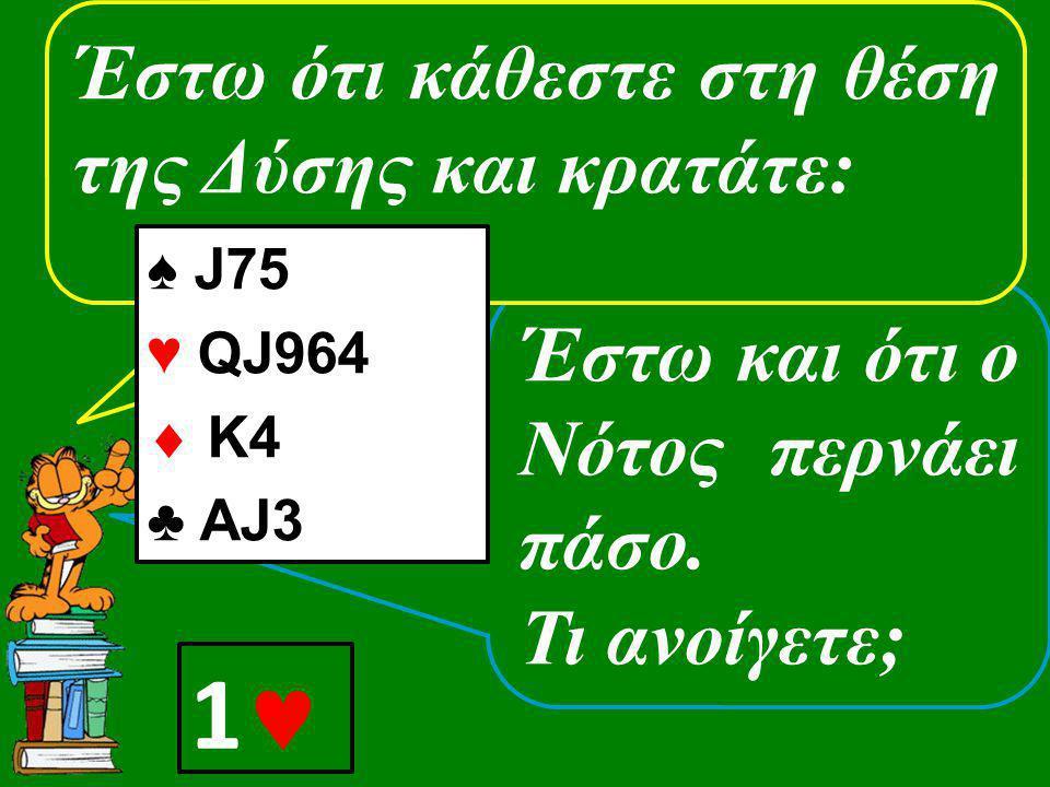 Έστω και ότι ο Νότος περνάει πάσο. Τι ανοίγετε; Έστω ότι κάθεστε στη θέση της Δύσης και κρατάτε: ♠ J75 ♥ QJ964  K4 ♣ AJ3 1