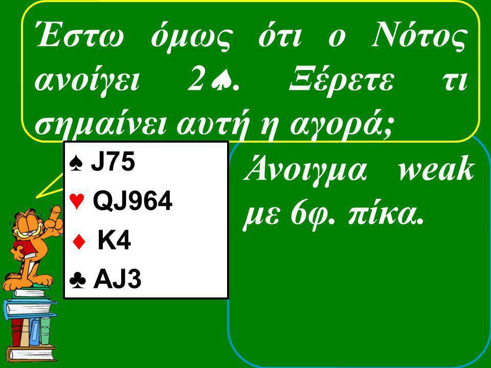Άνοιγμα weak με 6φ. πίκα. Έστω όμως ότι ο Νότος ανοίγει 2 . Ξέρετε τι σημαίνει αυτή η αγορά; ♠ J75 ♥ QJ964  K4 ♣ AJ3
