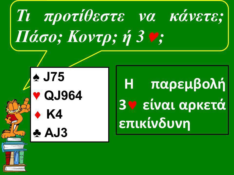 Τι προτίθεστε να κάνετε; Πάσο; Κοντρ; ή 3 ; ♠ J75 ♥ QJ964  K4 ♣ AJ3 Η παρεμβολή 3 είναι αρκετά επικίνδυνη