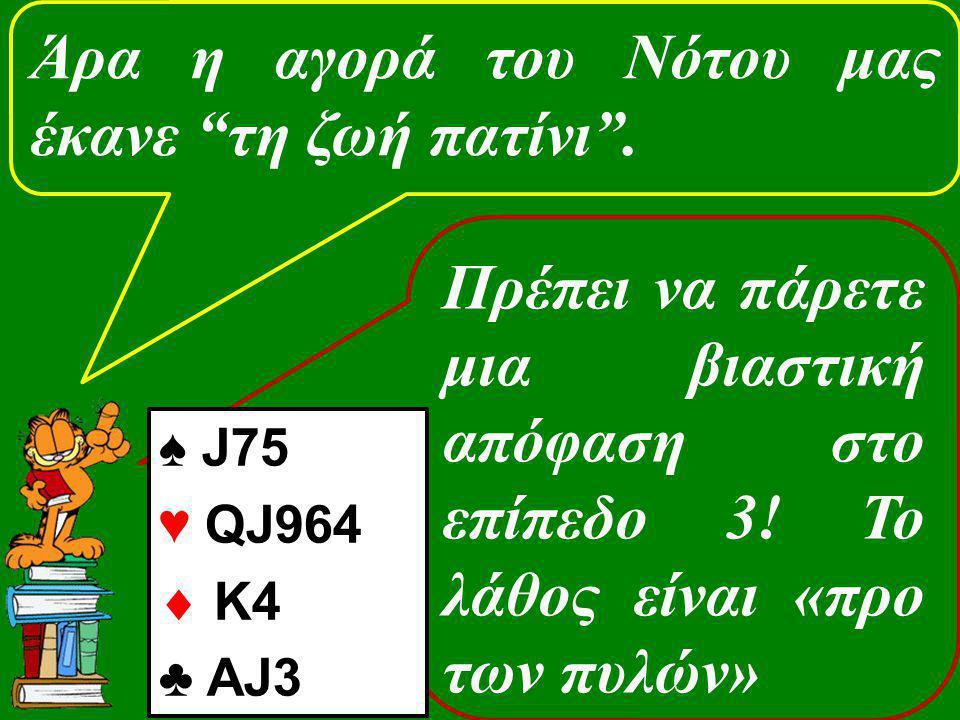 """Πρέπει να πάρετε μια βιαστική απόφαση στο επίπεδο 3! Το λάθος είναι «προ των πυλών» Άρα η αγορά του Νότου μας έκανε """"τη ζωή πατίνι"""". ♠ J75 ♥ QJ964  K"""