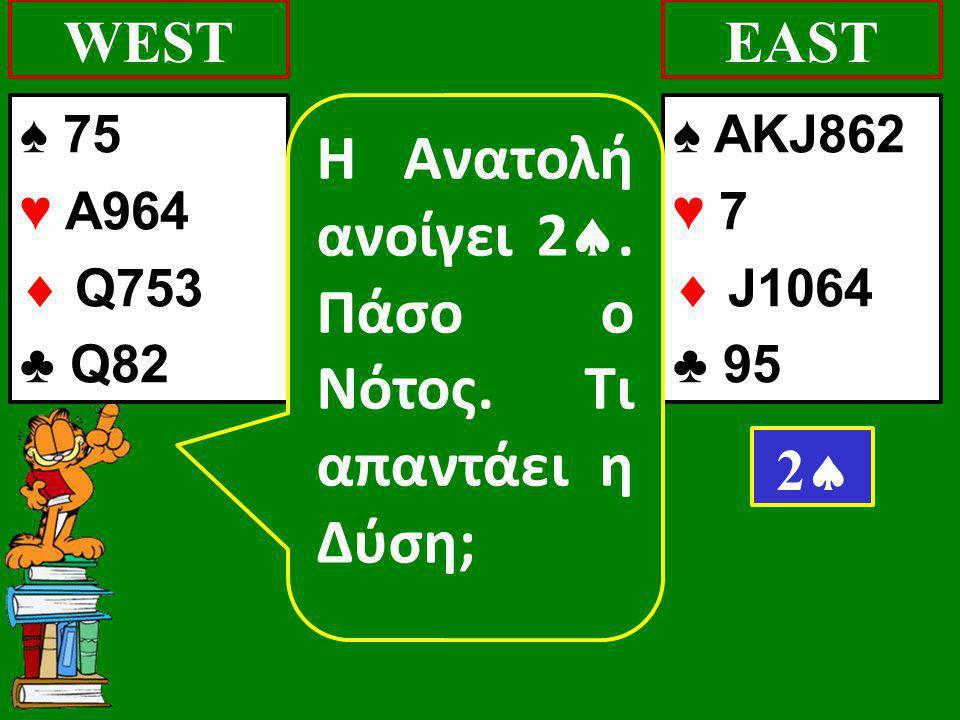 ♠ 75 ♥ A964  Q753 ♣ Q82 WEST ♠ AKJ862 ♥ 7  J1064 ♣ 95 EAST 22 Η Ανατολή ανοίγει 2 .