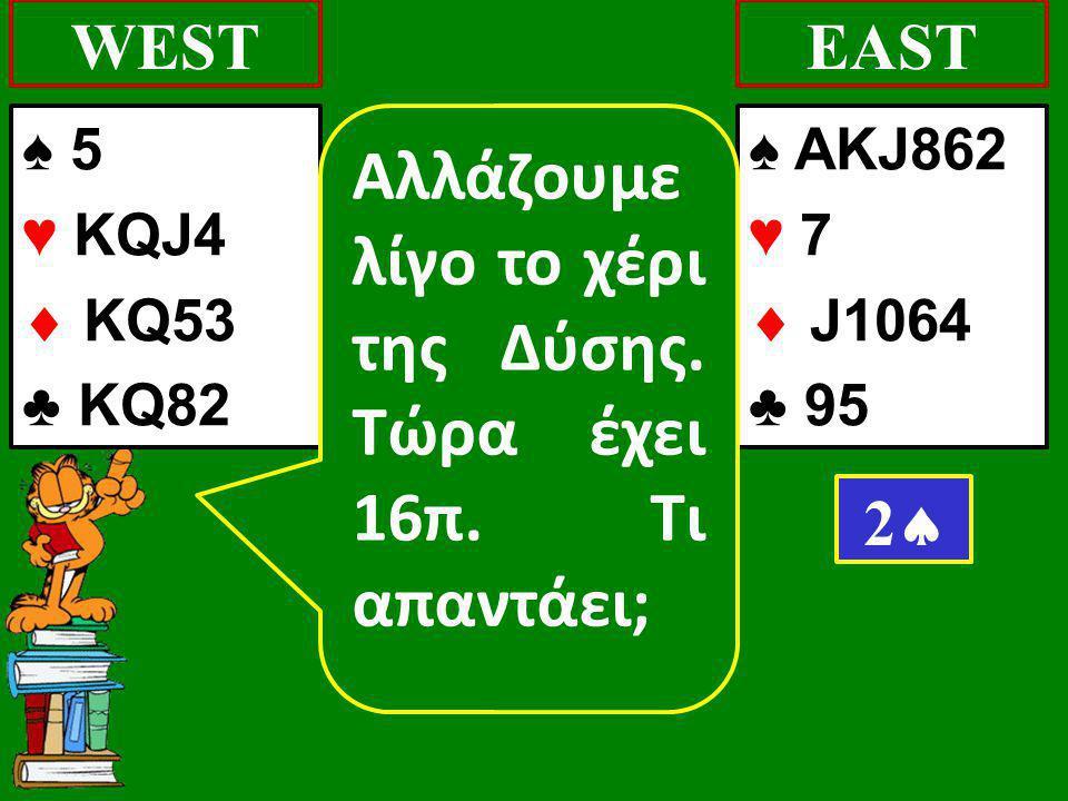 ♠ 5 ♥ KQJ4  KQ53 ♣ KQ82 WEST ♠ AKJ862 ♥ 7  J1064 ♣ 95 EAST 22 Αλλάζουμε λίγο το χέρι της Δύσης. Τώρα έχει 16π. Τι απαντάει;