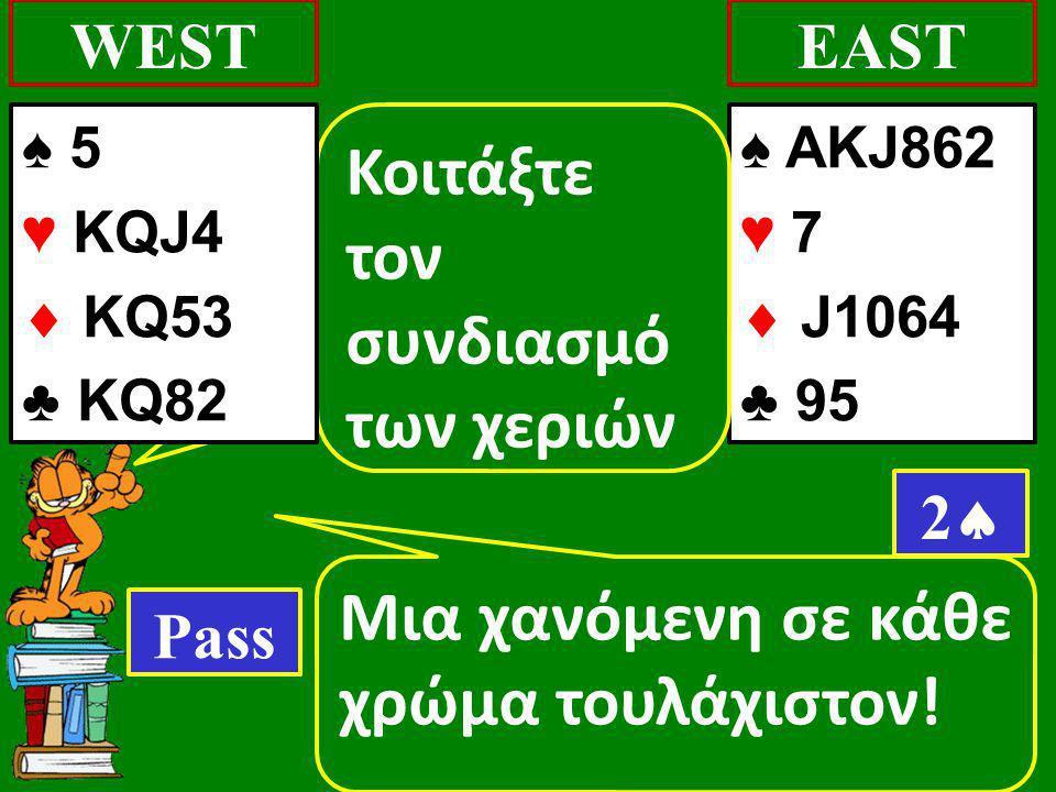 Μια χανόμενη σε κάθε χρώμα τουλάχιστον! WEST ♠ AKJ862 ♥ 7  J1064 ♣ 95 EAST 22 Κοιτάξτε τον συνδιασμό των χεριών Pass ♠ 5 ♥ KQJ4  KQ53 ♣ KQ82