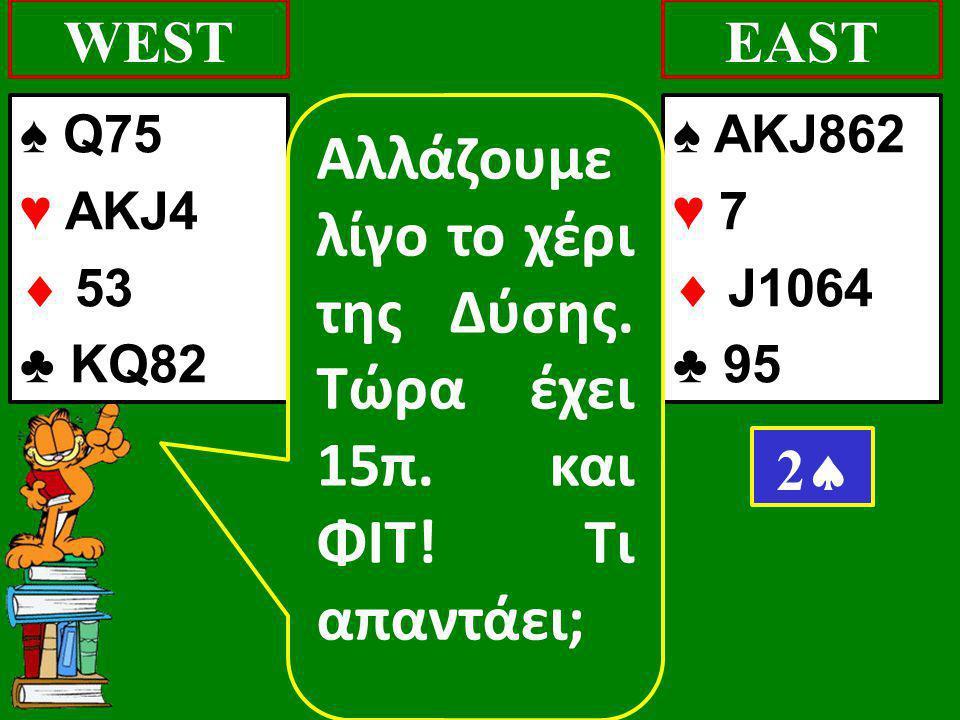 ♠ Q75 ♥ AKJ4  53 ♣ KQ82 WEST ♠ AKJ862 ♥ 7  J1064 ♣ 95 EAST 22 Αλλάζουμε λίγο το χέρι της Δύσης. Τώρα έχει 15π. και ΦΙΤ! Τι απαντάει;