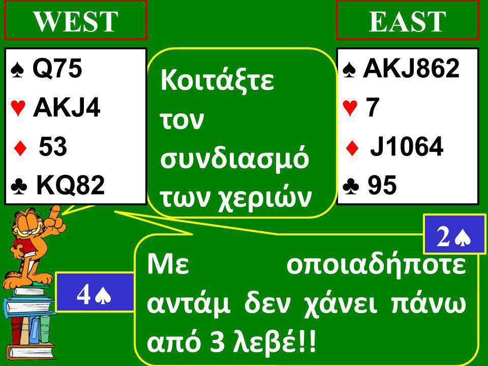 Με οποιαδήποτε αντάμ δεν χάνει πάνω από 3 λεβέ!! WEST ♠ AKJ862 ♥ 7  J1064 ♣ 95 EAST 22 Κοιτάξτε τον συνδιασμό των χεριών 44 ♠ Q75 ♥ AKJ4  53 ♣ K