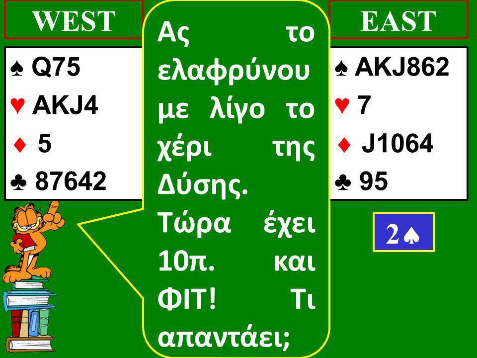 ♠ Q75 ♥ AKJ4  5 ♣ 87642 WEST ♠ AKJ862 ♥ 7  J1064 ♣ 95 EAST 22 Ας το ελαφρύνου με λίγο το χέρι της Δύσης. Τώρα έχει 10π. και ΦΙΤ! Τι απαντάει;