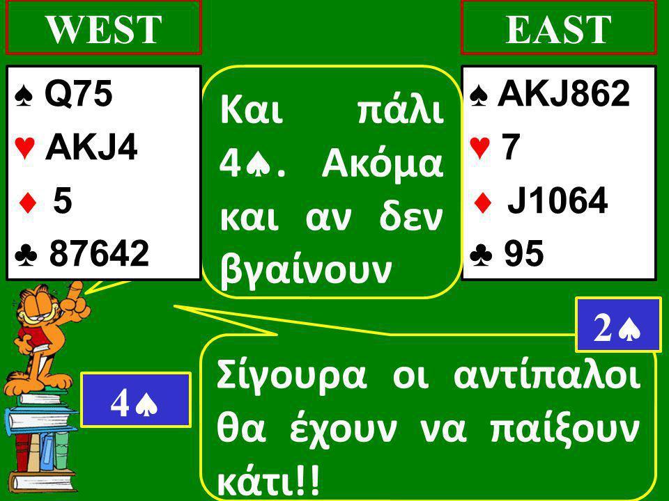 Σίγουρα οι αντίπαλοι θα έχουν να παίξουν κάτι!! WEST ♠ AKJ862 ♥ 7  J1064 ♣ 95 EAST 22 Και πάλι 4 . Ακόμα και αν δεν βγαίνουν 44 ♠ Q75 ♥ AKJ4  5