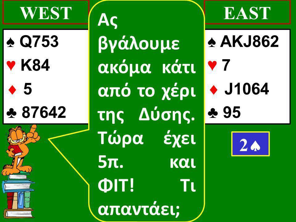 ♠ Q753 ♥ K84  5 ♣ 87642 WEST ♠ AKJ862 ♥ 7  J1064 ♣ 95 EAST 22 Ας βγάλουμε ακόμα κάτι από το χέρι της Δύσης. Τώρα έχει 5π. και ΦΙΤ! Τι απαντάει;