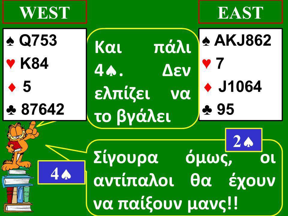 Σίγουρα όμως, οι αντίπαλοι θα έχουν να παίξουν μανς!! WEST ♠ AKJ862 ♥ 7  J1064 ♣ 95 EAST 22 Και πάλι 4 . Δεν ελπίζει να το βγάλει 44 ♠ Q753 ♥ K8
