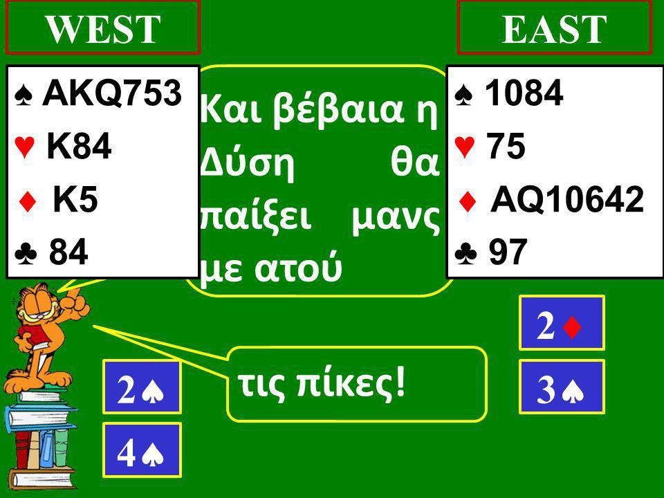 τις πίκες! WESTEAST Και βέβαια η Δύση θα παίξει μανς με ατού 22 ♠ AKQ753 ♥ K84  K5 ♣ 84 ♠ 1084 ♥ 75  AQ10642 ♣ 97 22 33 44