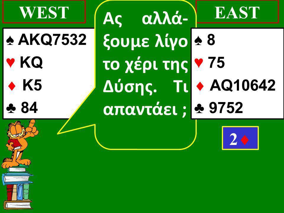 ♠ AKQ7532 ♥ KQ  K5 ♣ 84 WESTEAST 22 Ας αλλά- ξουμε λίγο το χέρι της Δύσης. Τι απαντάει ; ♠ 8 ♥ 75  AQ10642 ♣ 9752