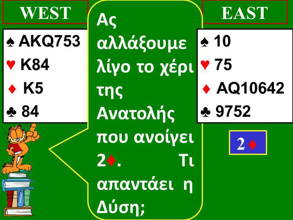 ♠ AKQ753 ♥ K84  K5 ♣ 84 WESTEAST 22 Ας αλλάξουμε λίγο το χέρι της Ανατολής που ανοίγει 2 ♦. Τι απαντάει η Δύση; ♠ 10 ♥ 75  AQ10642 ♣ 9752