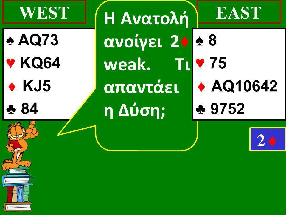 ♠ AQ73 ♥ KQ64  KJ5 ♣ 84 WESTEAST 22 Η Ανατολή ανοίγει 2 ♦ weak.